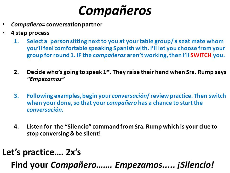 Compañeros Compañero= conversation partner 4 step process 1.Select a person sitting next to you at your table group/ a seat mate whom you'll feel comfortable speaking Spanish with.