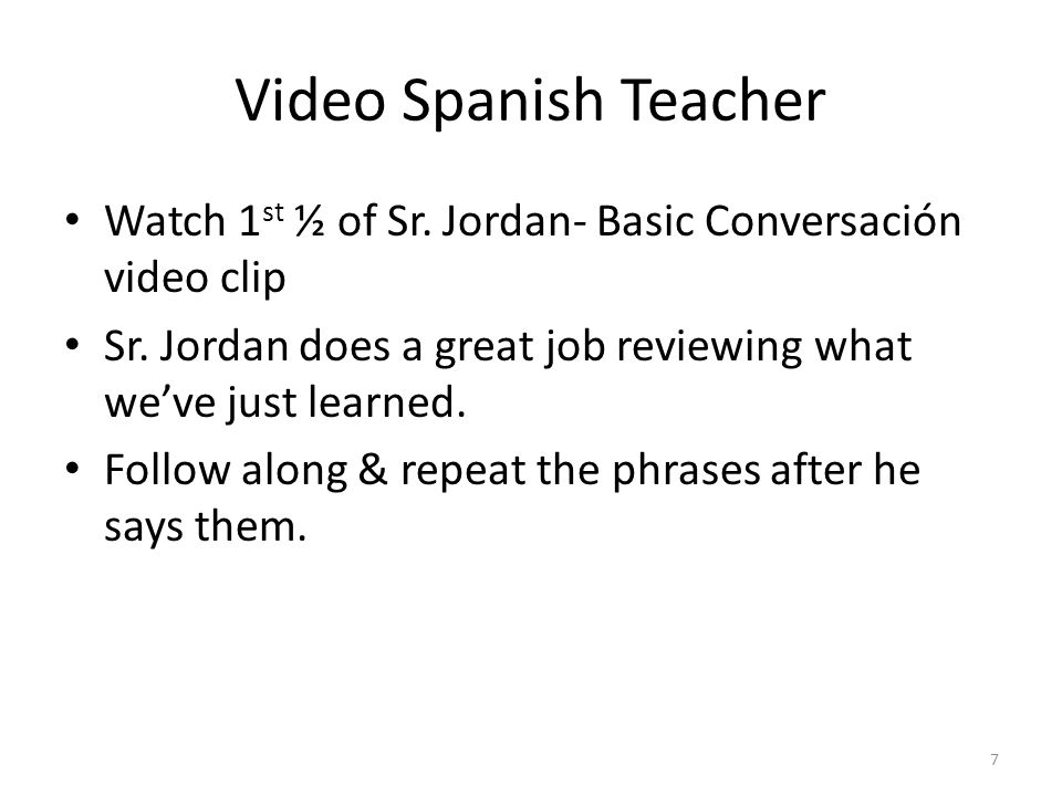 Video Spanish Teacher Watch 1 st ½ of Sr. Jordan- Basic Conversación video clip Sr. Jordan does a great job reviewing what we've just learned. Follow
