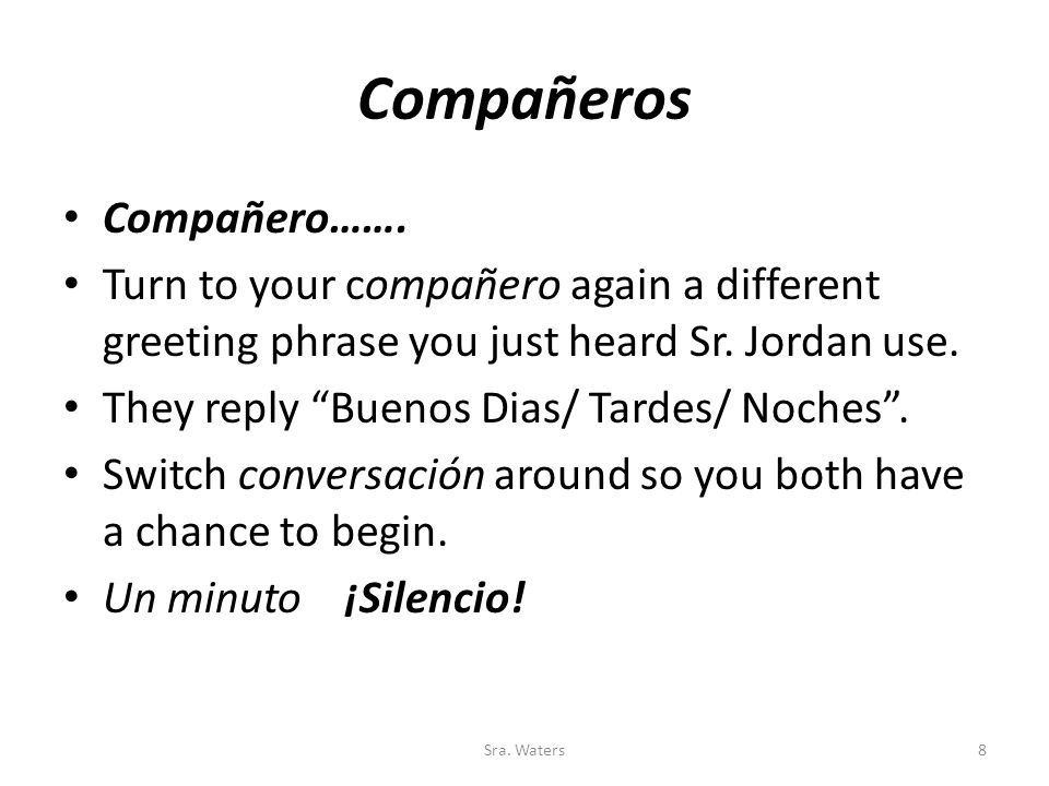 Compañeros Compañero……. Turn to your compañero again a different greeting phrase you just heard Sr.