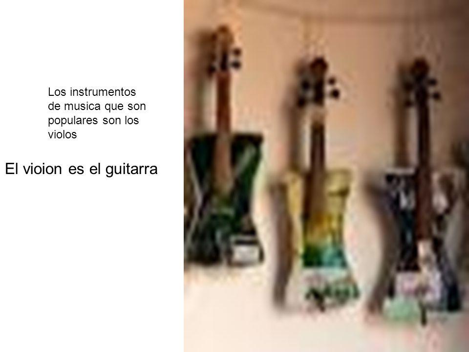 El vioion es el guitarra Los instrumentos de musica que son populares son los violos
