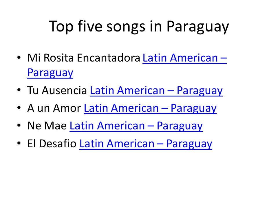 Top five songs in Paraguay Mi Rosita Encantadora Latin American – ParaguayLatin American – Paraguay Tu Ausencia Latin American – ParaguayLatin America
