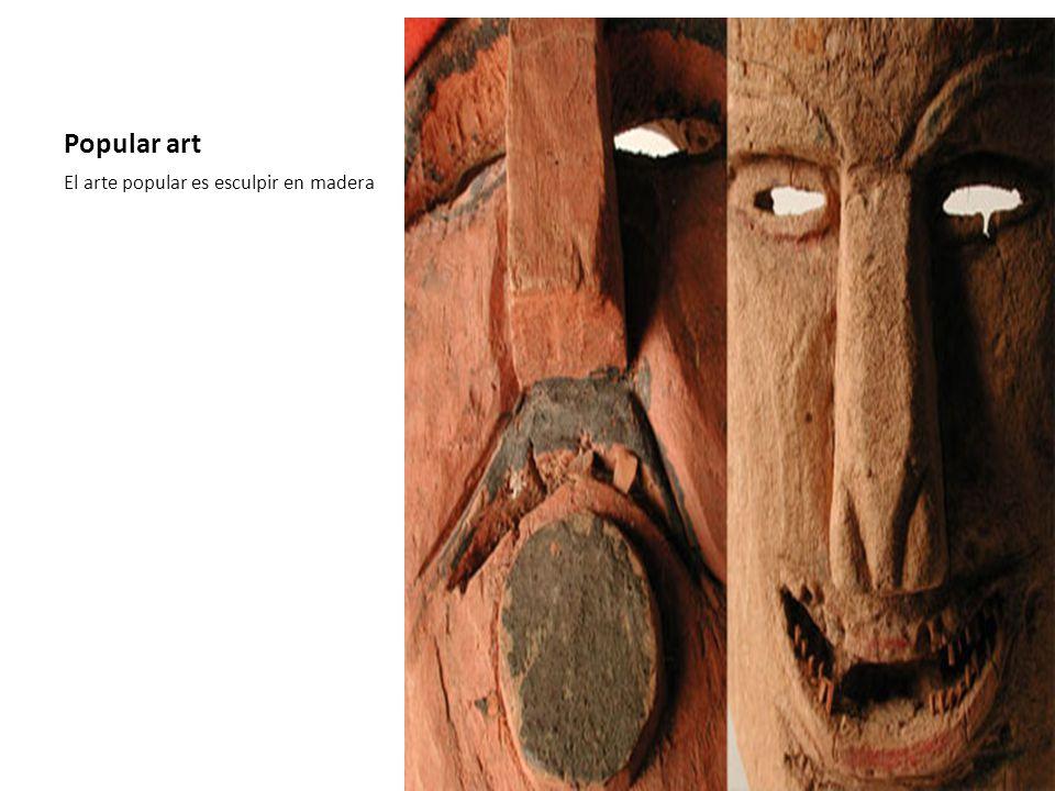 Popular art El arte popular es esculpir en madera