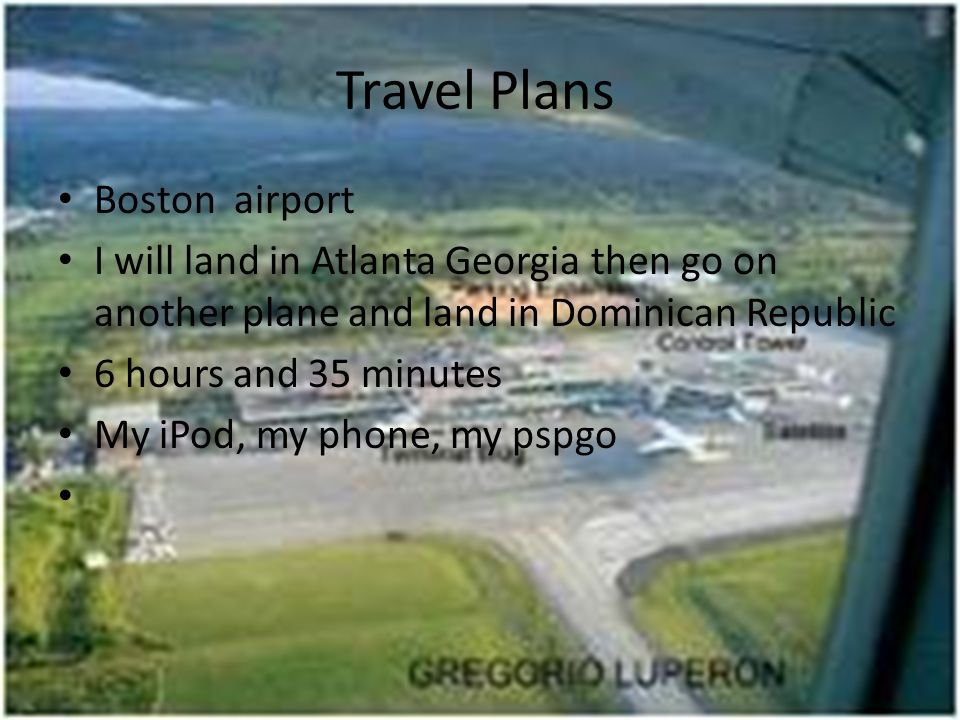 Travel Plans Boston airport I will land in Atlanta Georgia then go on another plane and land in Dominican Republic 6 hours and 35 minutes My iPod, my phone, my pspgo