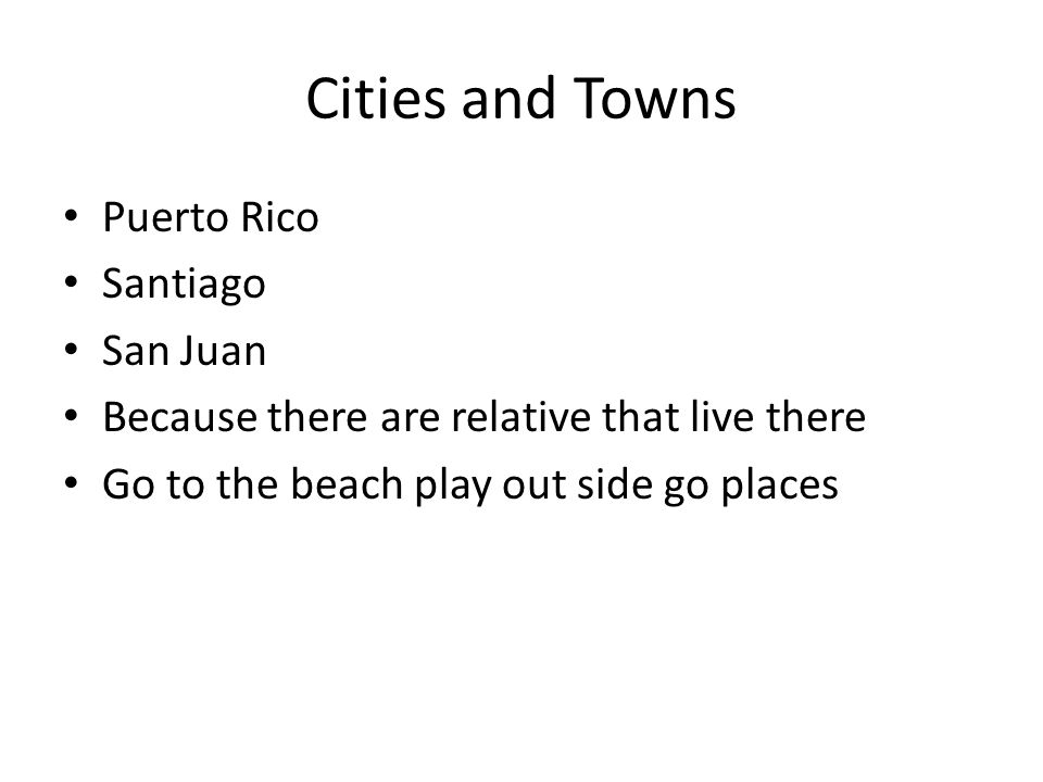 Cities and Towns Puerto Rico Santiago San Juan Because there are relative that live there Go to the beach play out side go places