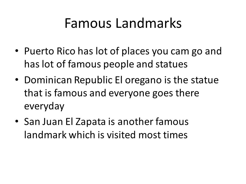 Famous Landmarks Puerto Rico has lot of places you cam go and has lot of famous people and statues Dominican Republic El oregano is the statue that is famous and everyone goes there everyday San Juan El Zapata is another famous landmark which is visited most times
