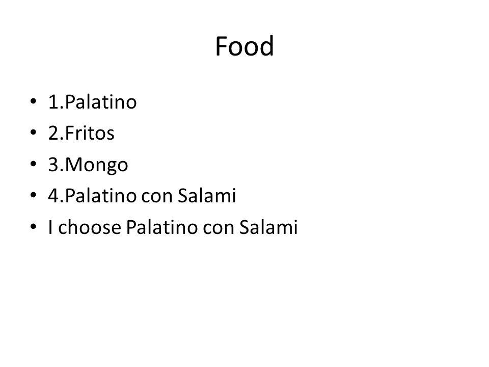 Food 1.Palatino 2.Fritos 3.Mongo 4.Palatino con Salami I choose Palatino con Salami