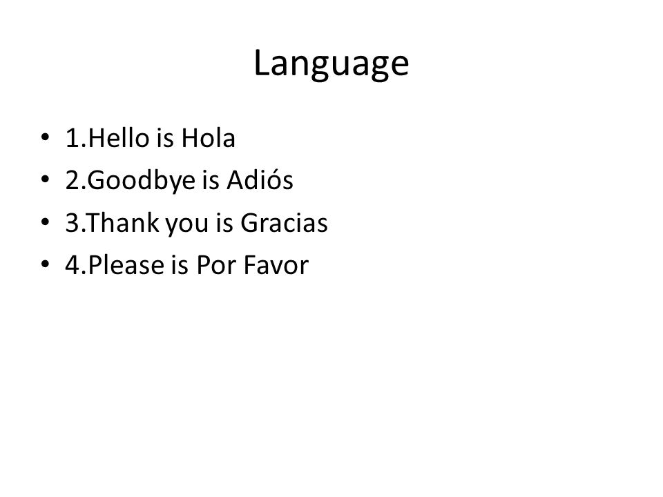 Language 1.Hello is Hola 2.Goodbye is Adiós 3.Thank you is Gracias 4.Please is Por Favor