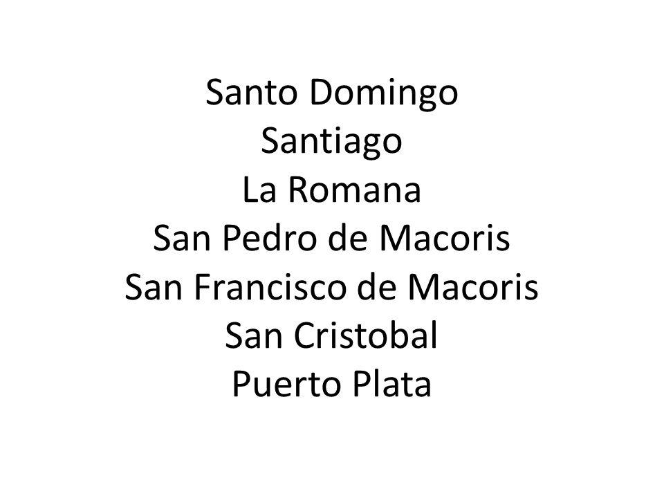 Santo Domingo Santiago La Romana San Pedro de Macoris San Francisco de Macoris San Cristobal Puerto Plata
