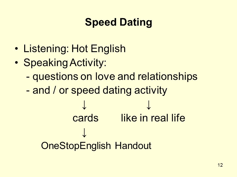 12 Speed Dating Listening: Hot English Speaking Activity: - questions on love and relationships - and / or speed dating activity ↓ ↓ cards like in rea