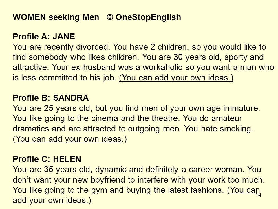 14 WOMEN seeking Men © OneStopEnglish Profile A: JANE You are recently divorced. You have 2 children, so you would like to find somebody who likes chi