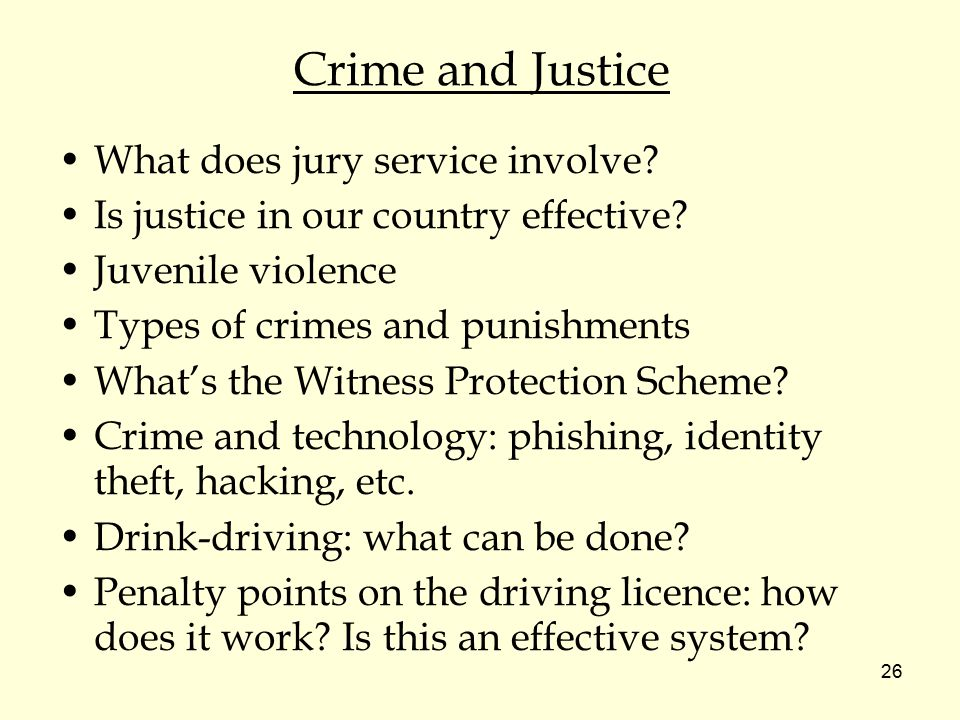 26 Crime and Justice What does jury service involve? Is justice in our country effective? Juvenile violence Types of crimes and punishments What's the