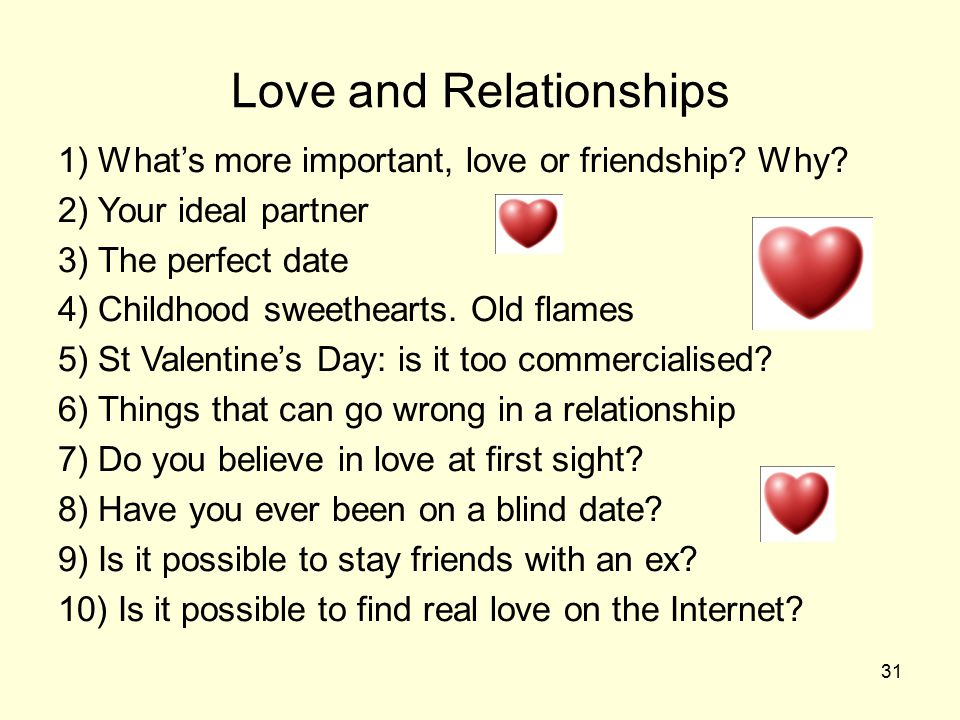 31 Love and Relationships 1) What's more important, love or friendship.