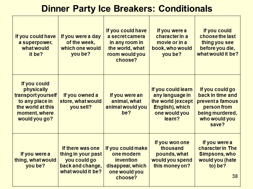 38 Dinner Party Ice Breakers: Conditionals If you could have a superpower, what would it be? If you were a day of the week, which one would you be? If