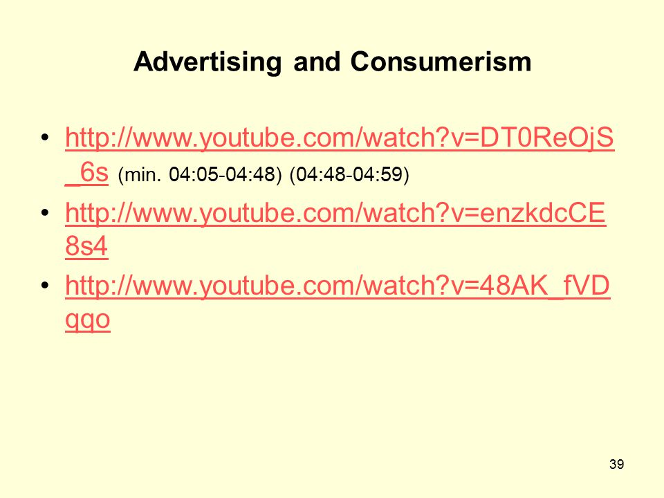 39 Advertising and Consumerism http://www.youtube.com/watch?v=DT0ReOjS _6s (min.