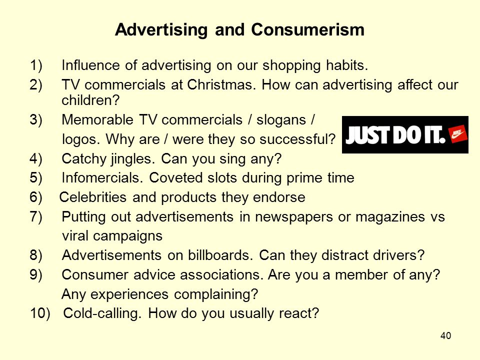 40 Advertising and Consumerism 1)Influence of advertising on our shopping habits. 2)TV commercials at Christmas. How can advertising affect our childr