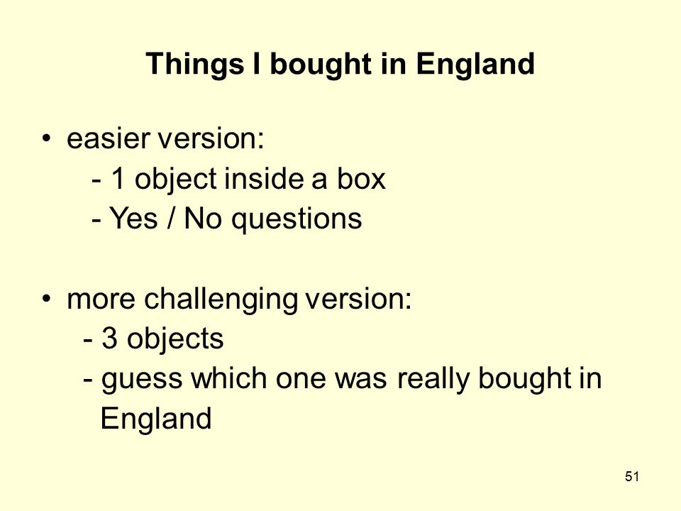 51 Things I bought in England easier version: - 1 object inside a box - Yes / No questions more challenging version: - 3 objects - guess which one was really bought in England