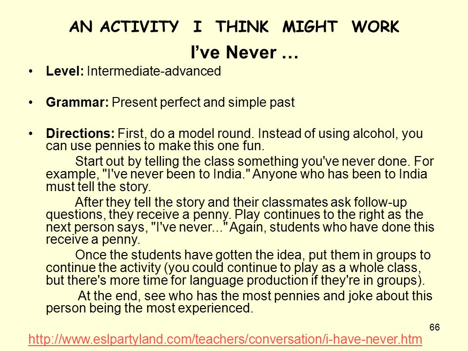 66 AN ACTIVITY I THINK MIGHT WORK I've Never … Level: Intermediate-advanced Grammar: Present perfect and simple past Directions: First, do a model round.