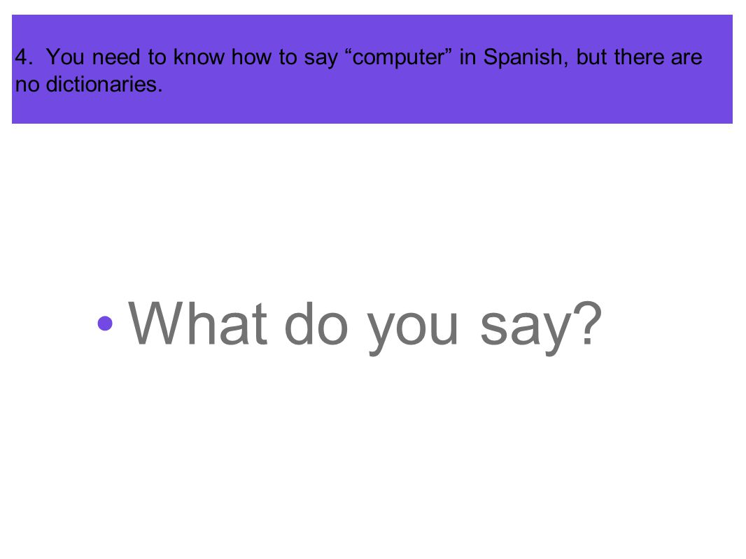4. You need to know how to say computer in Spanish, but there are no dictionaries.