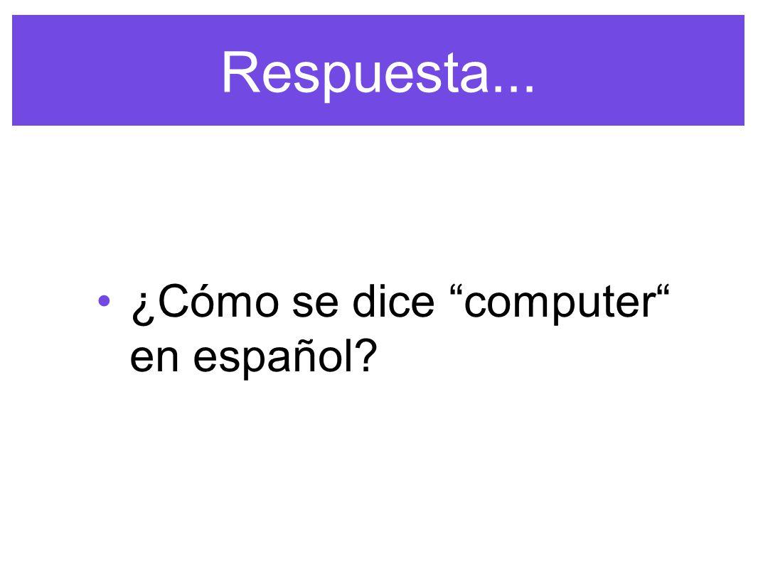 Respuesta... ¿Cómo se dice computer en español