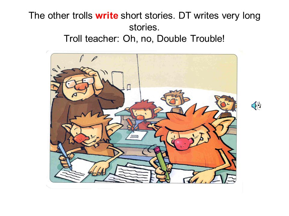 The other trolls write short stories. DT writes very long stories.
