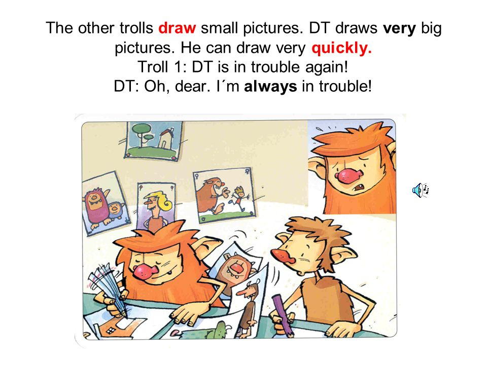 The other trolls draw small pictures. DT draws very big pictures.