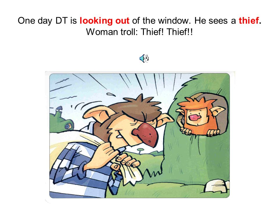 One day DT is looking out of the window. He sees a thief. Woman troll: Thief! Thief!!