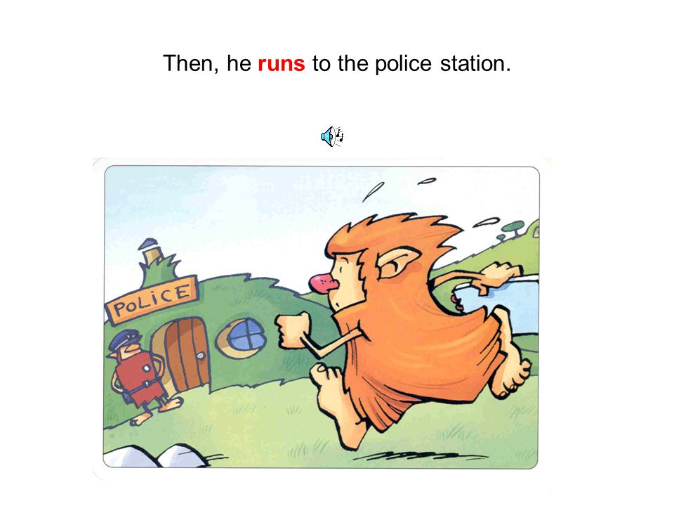 Then, he runs to the police station.