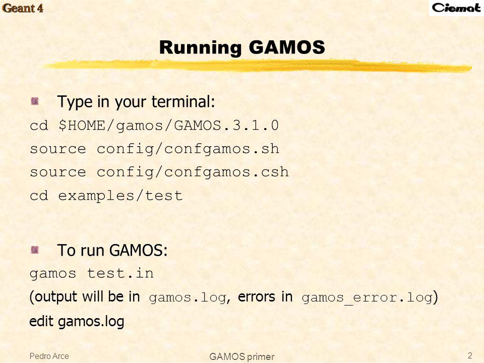 Pedro Arce GAMOS primer 2 Running GAMOS Type in your terminal: cd $HOME/gamos/GAMOS.3.1.0 source config/confgamos.sh source config/confgamos.csh cd ex