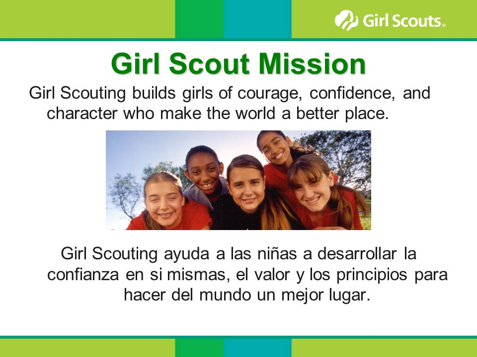 Girl Scout Mission Girl Scouting builds girls of courage, confidence, and character who make the world a better place.