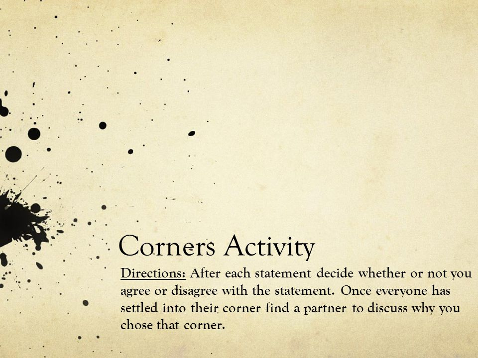 Corners Activity Directions: After each statement decide whether or not you agree or disagree with the statement.