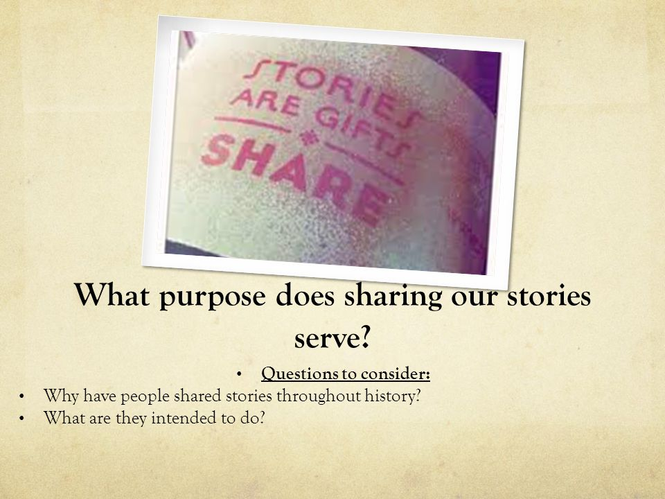 What purpose does sharing our stories serve? Questions to consider: Why have people shared stories throughout history? What are they intended to do?