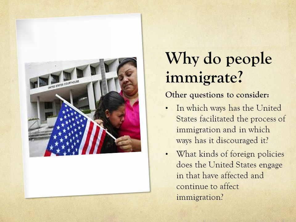 Why do people immigrate? Other questions to consider: In which ways has the United States facilitated the process of immigration and in which ways has