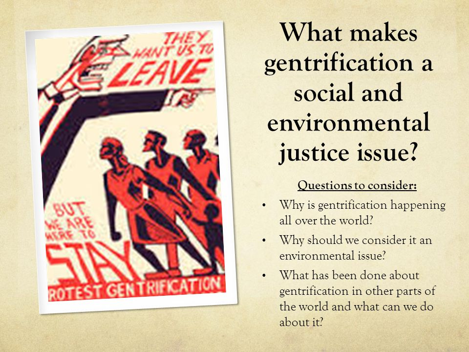 What makes gentrification a social and environmental justice issue? Questions to consider: Why is gentrification happening all over the world? Why sho
