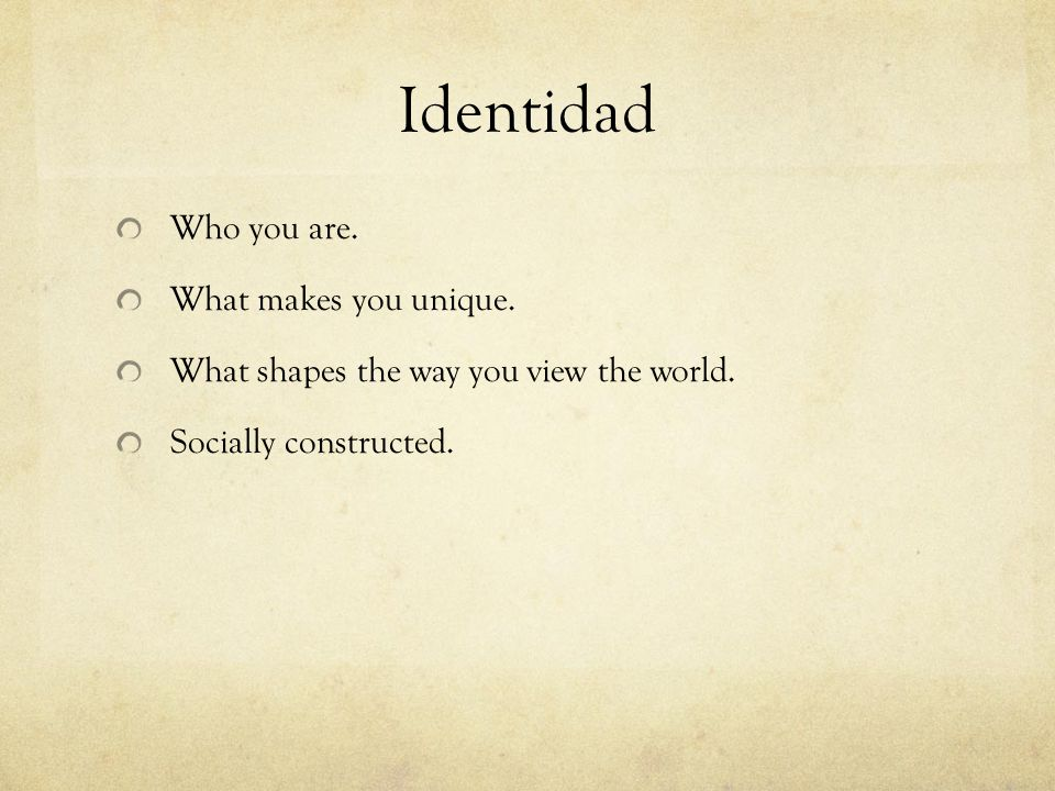 Identidad Who you are. What makes you unique. What shapes the way you view the world.