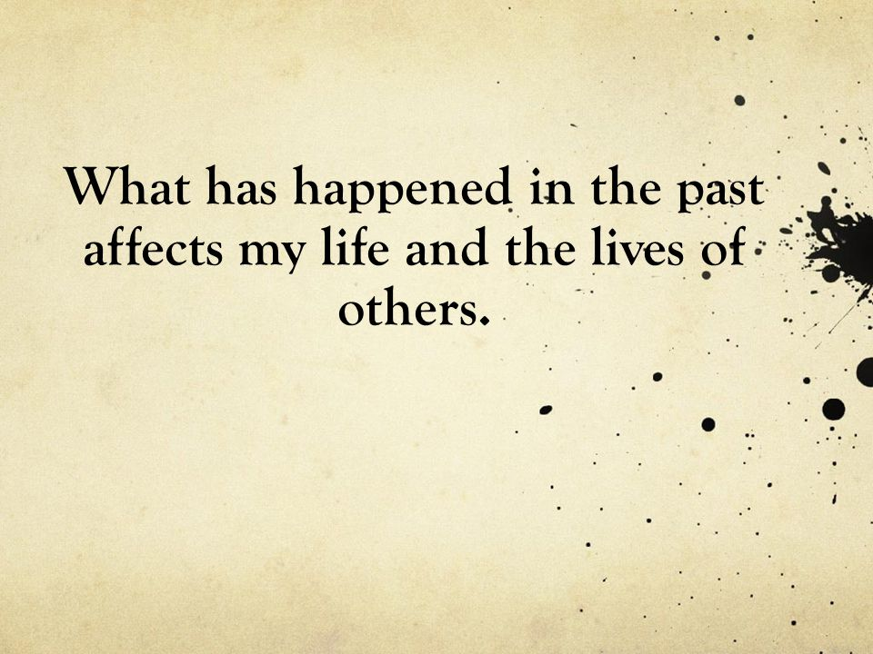 What has happened in the past affects my life and the lives of others.