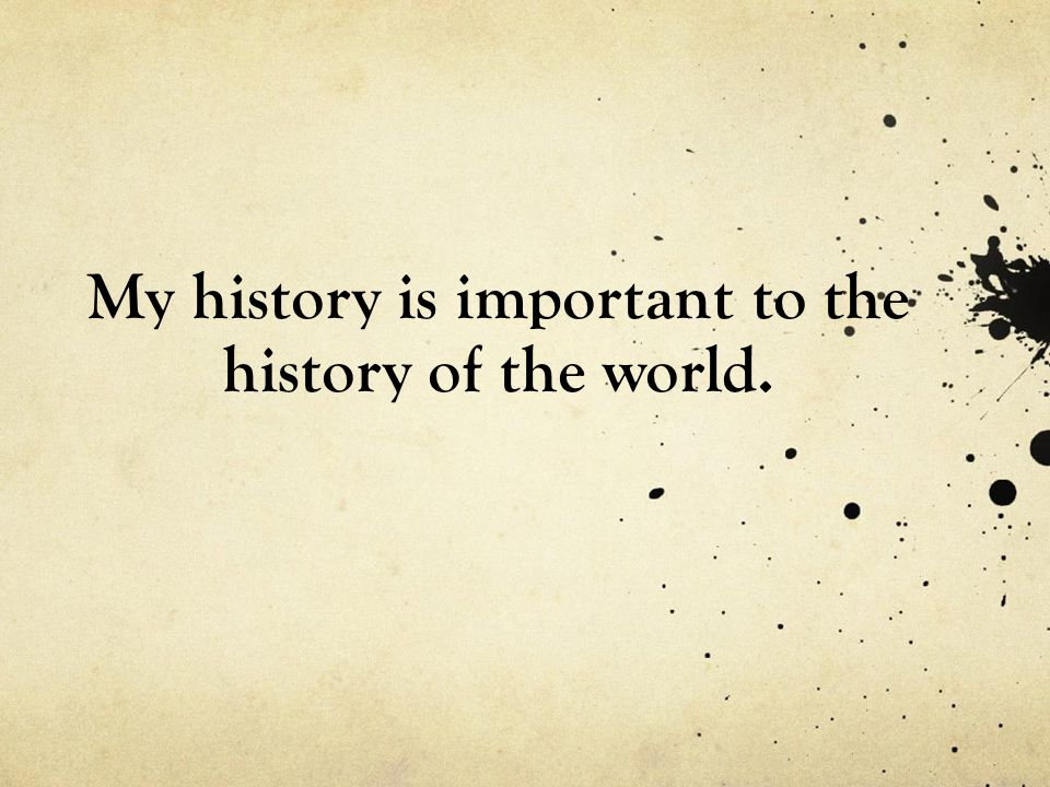 My history is important to the history of the world.