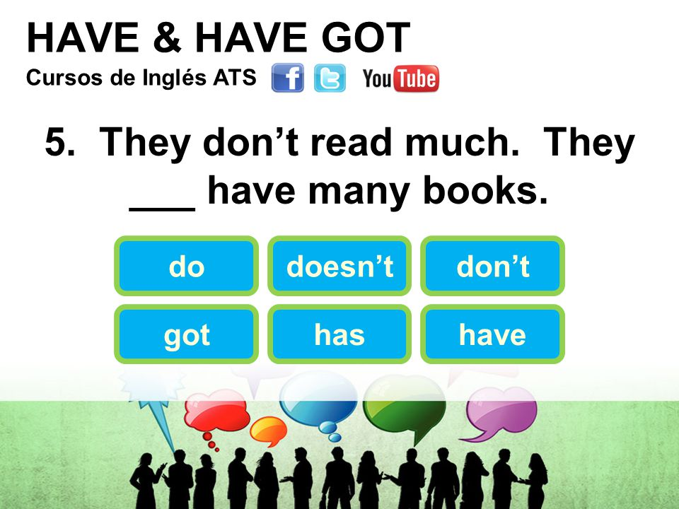 HAVE & HAVE GOT 5. They don't read much. They ___ have many books.