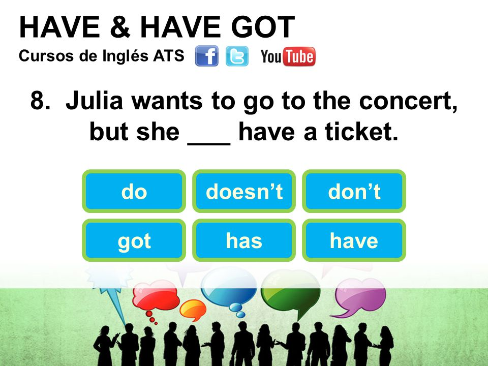 HAVE & HAVE GOT 8. Julia wants to go to the concert, but she ___ have a ticket.
