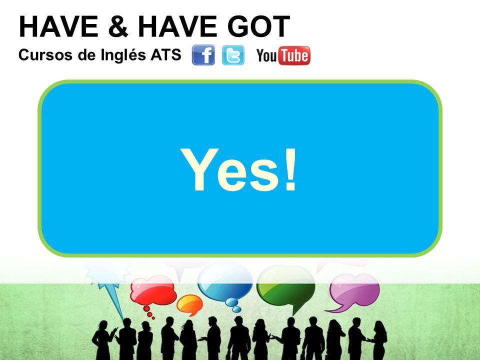 HAVE & HAVE GOT Cursos de Inglés ATS Cursos de Inglés ATS Cursos de Inglés ATS Cursos de Inglés ATS Yes!