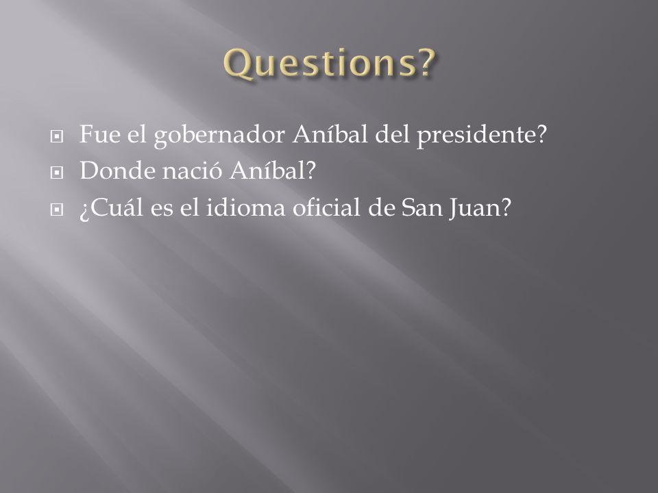  Fue el gobernador Aníbal del presidente?  Donde nació Aníbal?  ¿Cuál es el idioma oficial de San Juan?