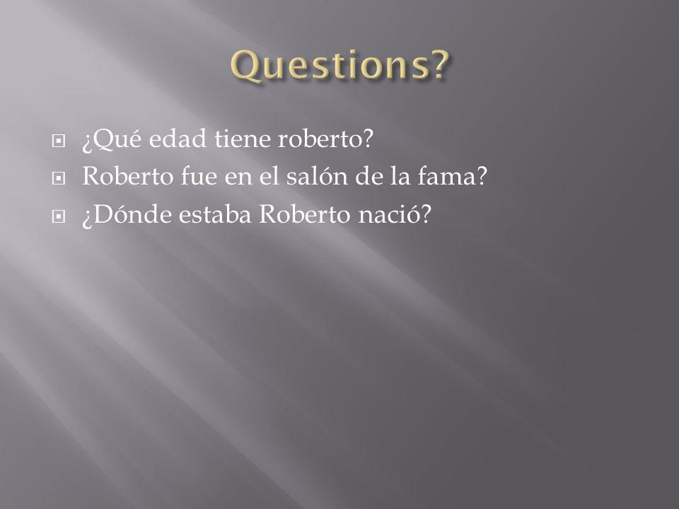  ¿Qué edad tiene roberto?  Roberto fue en el salón de la fama?  ¿Dónde estaba Roberto nació?