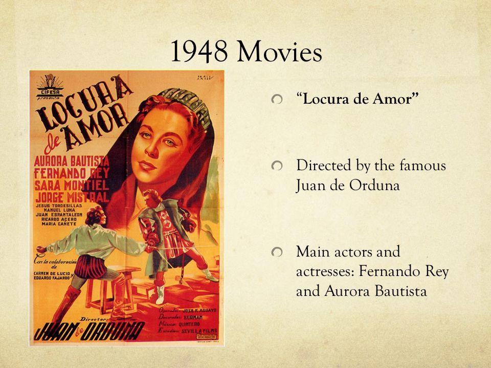 1948 Movies Locura de Amor Directed by the famous Juan de Orduna Main actors and actresses: Fernando Rey and Aurora Bautista