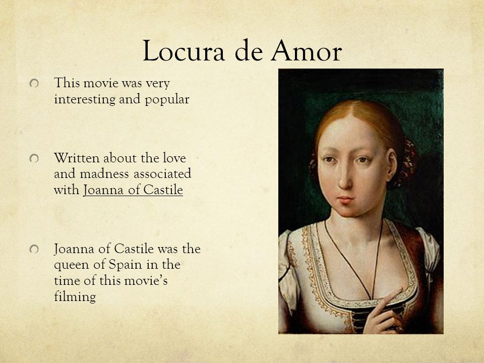 Locura de Amor This movie was very interesting and popular Written about the love and madness associated with Joanna of Castile Joanna of Castile was the queen of Spain in the time of this movie's filming