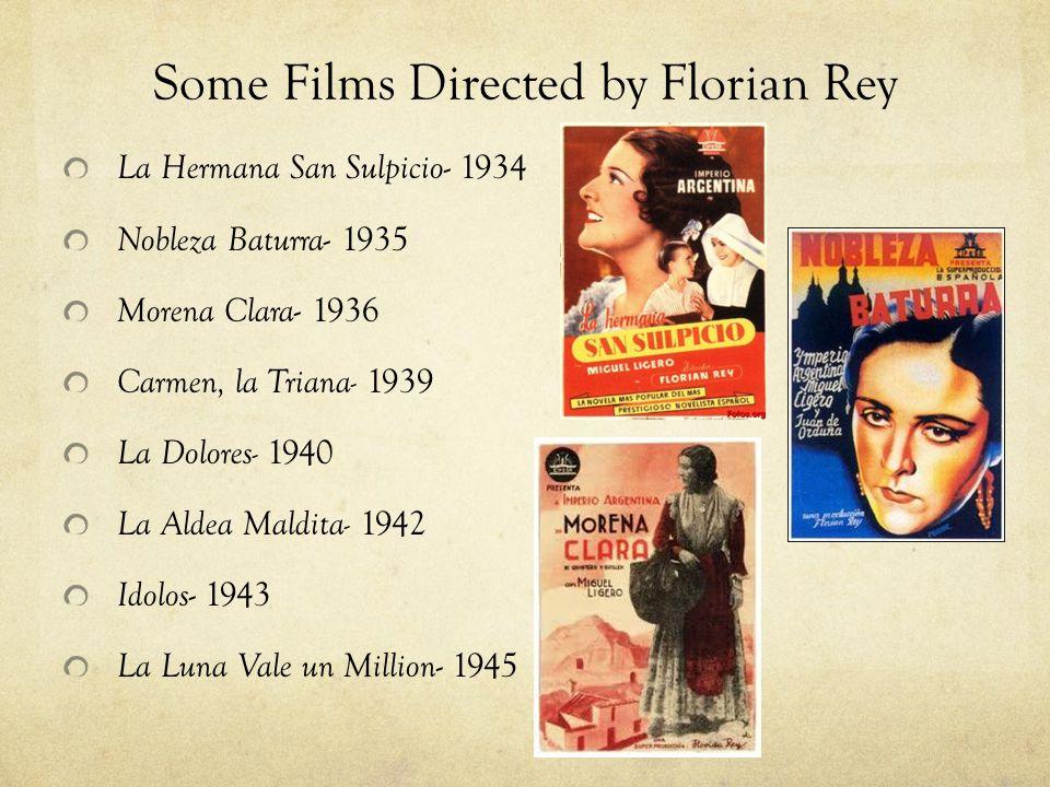 Some Films Directed by Florian Rey La Hermana San Sulpicio - 1934 Nobleza Baturra - 1935 Morena Clara - 1936 Carmen, la Triana- 1939 La Dolores- 1940 La Aldea Maldita- 1942 Idolos - 1943 La Luna Vale un Million - 1945