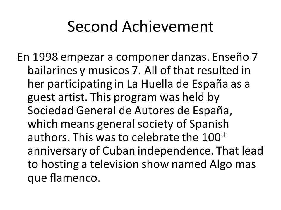 Second Achievement En 1998 empezar a componer danzas. Enseño 7 bailarines y musicos 7. All of that resulted in her participating in La Huella de Españ