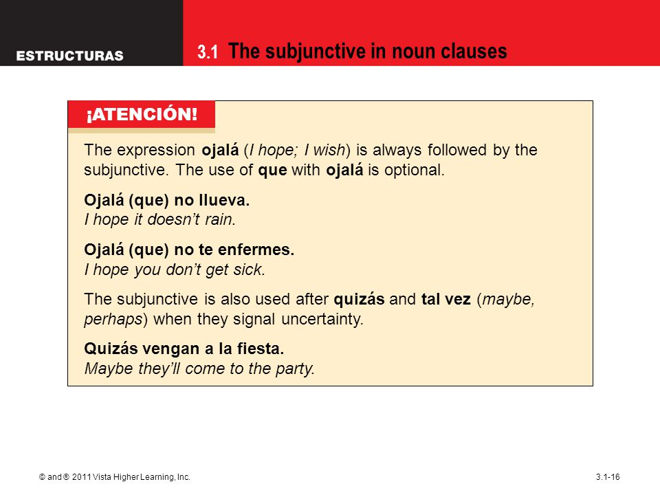 3.1 The subjunctive in noun clauses © and ® 2011 Vista Higher Learning, Inc.3.1-16 The expression ojalá (I hope; I wish) is always followed by the sub