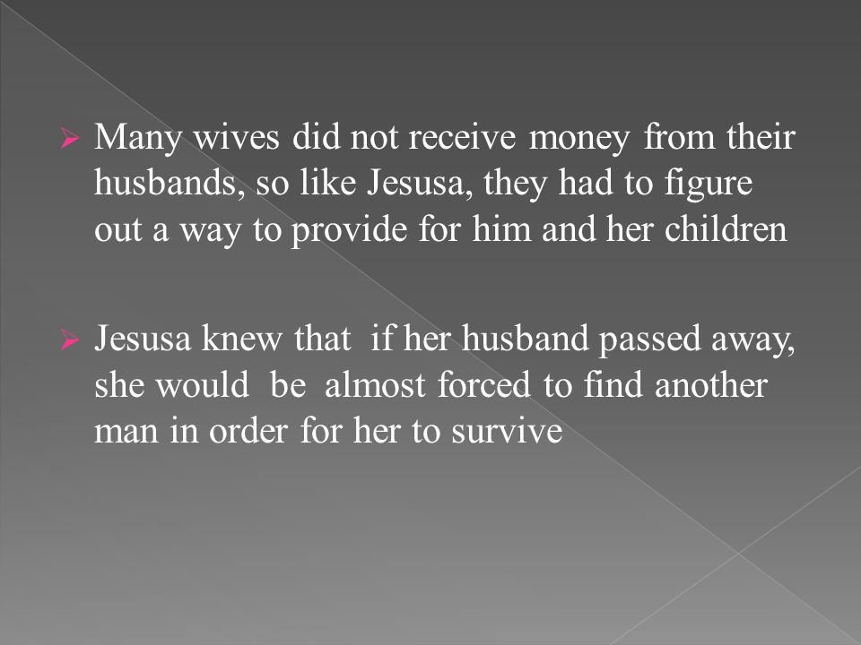  Many wives did not receive money from their husbands, so like Jesusa, they had to figure out a way to provide for him and her children  Jesusa knew that if her husband passed away, she would be almost forced to find another man in order for her to survive