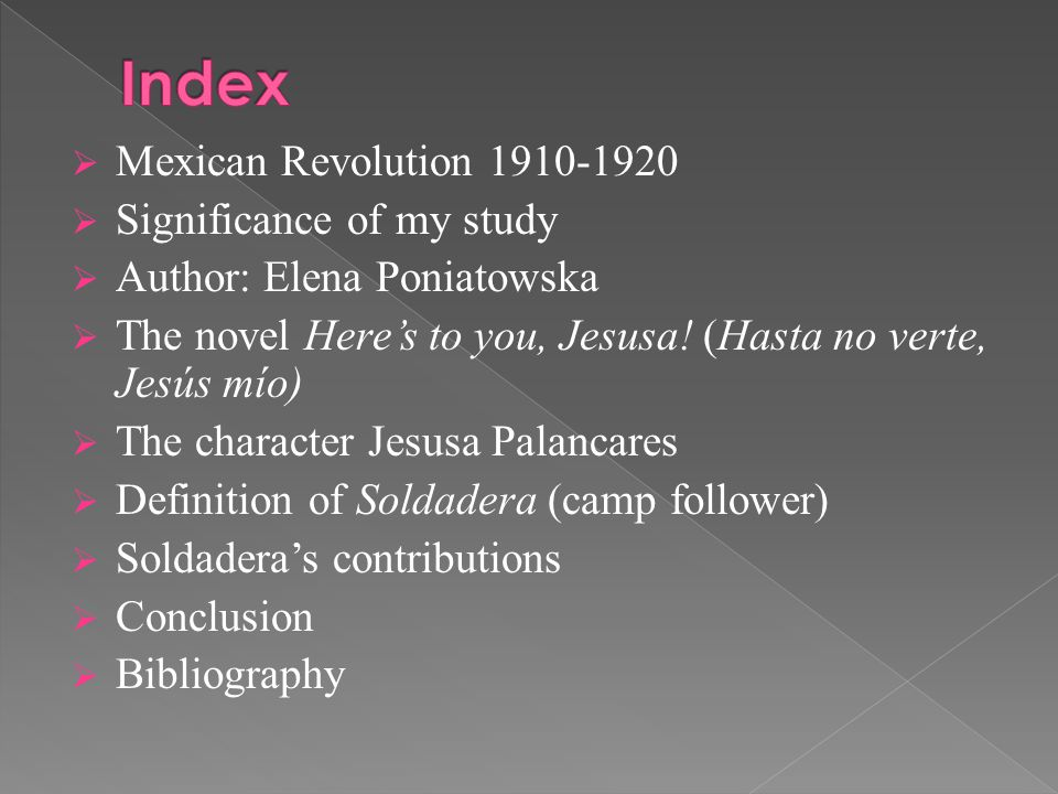  Mexican Revolution 1910-1920  Significance of my study  Author: Elena Poniatowska  The novel Here's to you, Jesusa.
