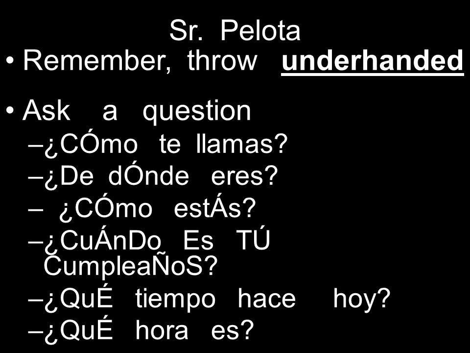 Sr. Pelota Remember, throw underhanded Ask a question –¿CÓmo te llamas.