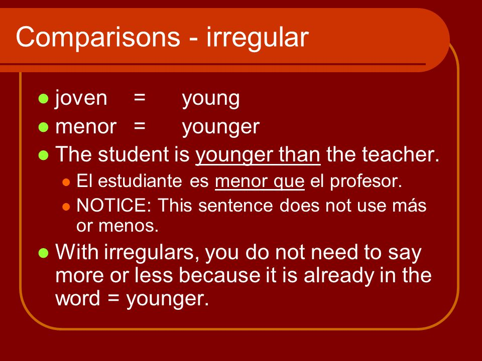 Comparisons - irregular joven=young menor = younger The student is younger than the teacher.